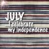 JULY...I CELEBRATE MY INDEPENDENCE