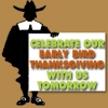 CELEBRATE OUR EARLY BIRD THANKSGIVING WITH US TOMORROW