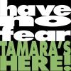 have no fear, TAMARA\'S HERE!
